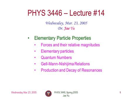 Wednesday, Mar. 23, 2005PHYS 3446, Spring 2005 Jae Yu 1 PHYS 3446 – Lecture #14 Wednesday, Mar. 23, 2005 Dr. Jae Yu Elementary Particle Properties Forces.