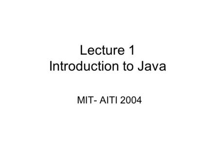 Lecture 1 Introduction to Java MIT- AITI 2004 What is a Computer Program? For a computer to be able to do anything (multiply, play a song, run a word.