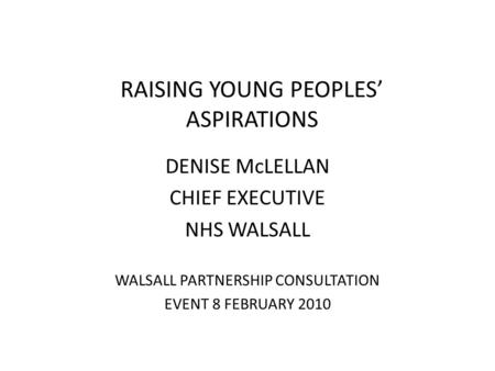 RAISING YOUNG PEOPLES' ASPIRATIONS DENISE McLELLAN CHIEF EXECUTIVE NHS WALSALL WALSALL PARTNERSHIP CONSULTATION EVENT 8 FEBRUARY 2010.
