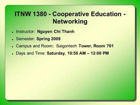 ITNW 1380 - Cooperative Education - Networking Instructor: Nguyen Chi Thanh Semester: Spring 2009 Campus and Room: Saigontech Tower, Room 701 Days and.