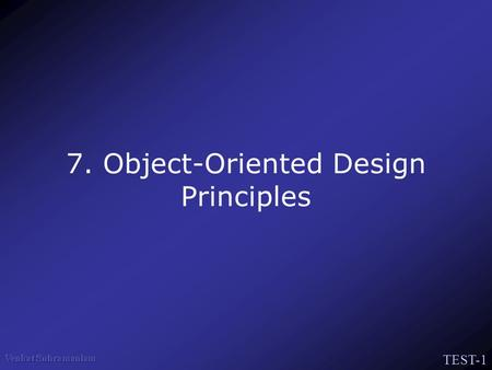 TEST-1 7. Object-Oriented Design Principles. TEST-2 The Pillars of the Paradigm Abstraction Encapsulation Hierarchy –Association, Aggregation –Inheritance.