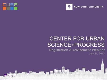 Fall 2013 Registration & Advisement Webinar CENTER FOR URBAN SCIENCE+PROGRESS Registration & Advisement Webinar July 11, 2013.