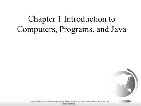 Liang, Introduction to Java Programming, Tenth Edition, (c) 2015 Pearson Education, Inc. All rights reserved. 1 Chapter 1 Introduction to Computers, Programs,