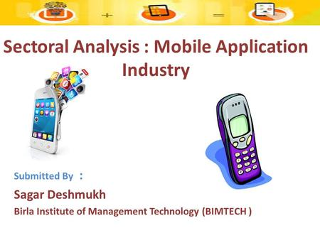 Sectoral Analysis : Mobile Application Industry Submitted By : Sagar Deshmukh Birla Institute of Management Technology (BIMTECH )