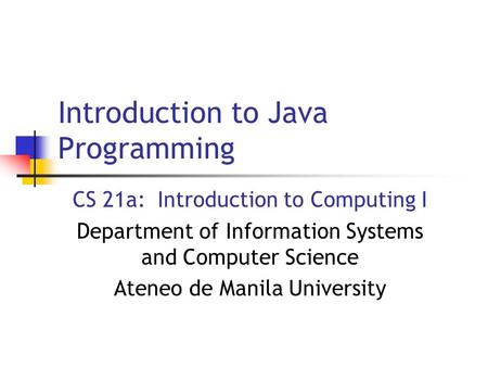 Introduction to Java Programming CS 21a: Introduction to Computing I Department of Information Systems and Computer Science Ateneo de Manila University.