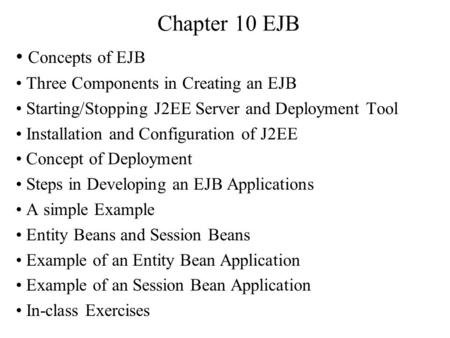 Chapter 10 EJB Concepts of EJB Three Components in Creating an EJB Starting/Stopping J2EE Server and Deployment Tool Installation and Configuration of.