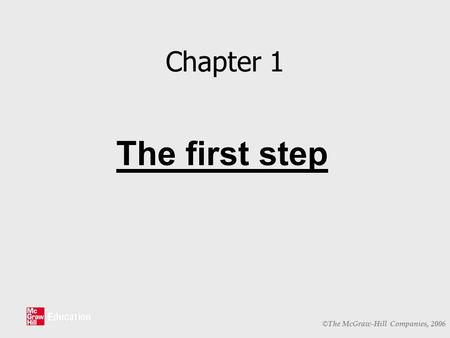 © The McGraw-Hill Companies, 2006 Chapter 1 The first step.
