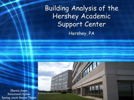 Hershey Academic Support Center Structural Option Shawn Jones Building Analysis of the Hershey Academic Support Center Hershey, PA Shawn Jones Structural.