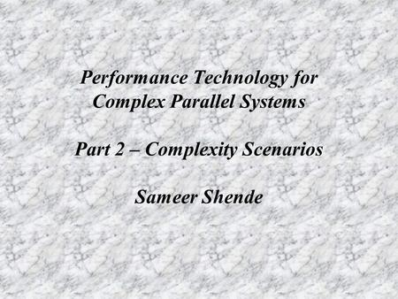 Performance Technology for Complex Parallel Systems Part 2 – Complexity Scenarios Sameer Shende.