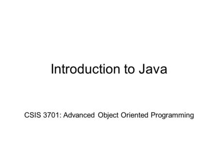 Introduction to Java CSIS 3701: Advanced Object Oriented Programming.