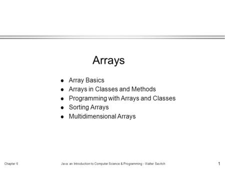 Chapter 6Java: an Introduction to Computer Science & Programming - Walter Savitch 1 l Array Basics l Arrays in Classes and Methods l Programming with Arrays.