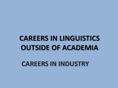 CAREERS IN LINGUISTICS OUTSIDE OF ACADEMIA CAREERS IN INDUSTRY.