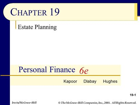 © The McGraw-Hill Companies, Inc., 2001. All Rights Reserved. Irwin/McGraw-Hill 19-1 C HAPTER 19 Personal Finance Estate Planning Kapoor Dlabay Hughes.