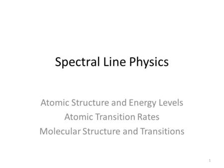 Spectral Line Physics Atomic Structure and Energy Levels Atomic Transition Rates Molecular Structure and Transitions 1.