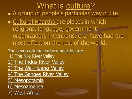 What is culture? A group <strong>of</strong> people's particular way <strong>of</strong> life A group <strong>of</strong> people's particular way <strong>of</strong> life Cultural Hearths are places in which religions,