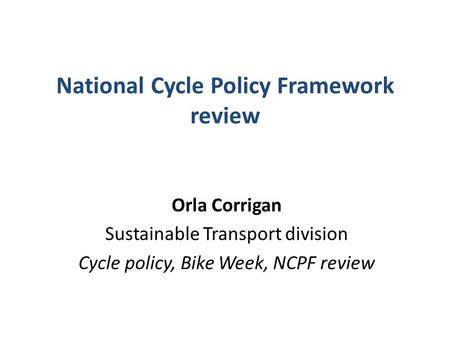 National Cycle Policy Framework review Orla Corrigan Sustainable Transport division Cycle policy, Bike Week, NCPF review.