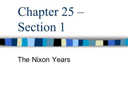 "Chapter 25 – Section 1 The Nixon Years. Nixon Election - 1968 Supporters – Middle Class "" Silent Majority "" Kennedy & Johnson's Policies Nixon's Policies."