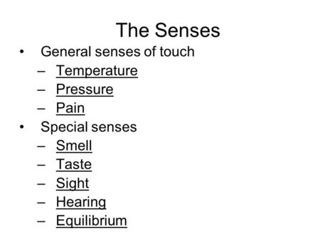 The Senses General senses of touch –Temperature –Pressure –Pain Special senses –Smell –Taste –Sight –Hearing –Equilibrium.