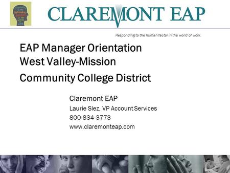 Responding to the human factor in the world of work. EAP Manager Orientation West Valley-Mission Community College District Claremont EAP Laurie Slez,