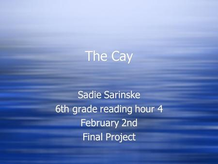 The Cay Sadie Sarinske 6th grade reading hour 4 February 2nd Final Project Sadie Sarinske 6th grade reading hour 4 February 2nd Final Project.