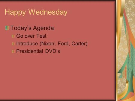 Happy Wednesday Today's Agenda Go over Test Introduce (Nixon, Ford, Carter) Presidential DVD's.