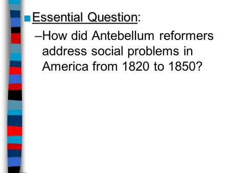 Essential Question: How did Antebellum reformers address social problems in America from 1820 to 1850? Lesson Plan for Friday, October 2: Warm-Up Q, Student.