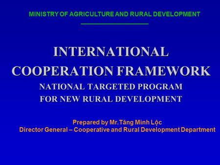 INTERNATIONAL COOPERATION FRAMEWORK NATIONAL TARGETED PROGRAM FOR NEW RURAL DEVELOPMENT MINISTRY OF AGRICULTURE AND RURAL DEVELOPMENT Prepared by Mr.Tăng.