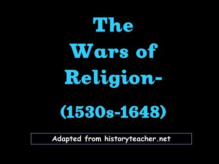 Adapted from historyteacher.net The Wars of Religion- (1530s-1648) The Wars of Religion- (1530s-1648)