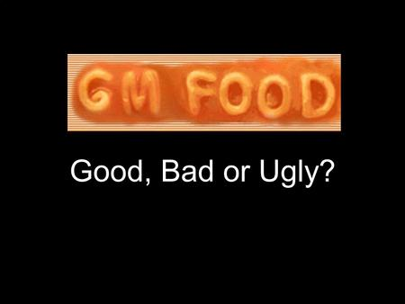 Good, Bad or Ugly?. A brief history of food Humans have manipulated food crops since ancient times. Agriculture is not natural. Humans select for certain.