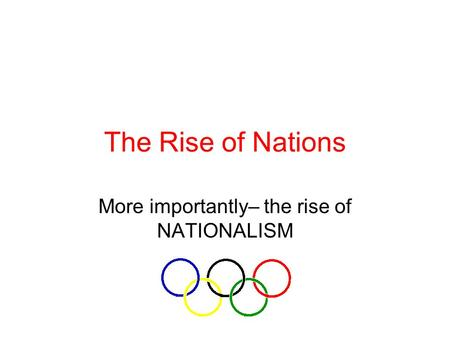 The Rise of Nations More importantly– the rise of NATIONALISM.