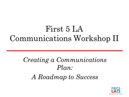 First 5 LA Communications Workshop II Creating a Communications Plan: A Roadmap to Success.