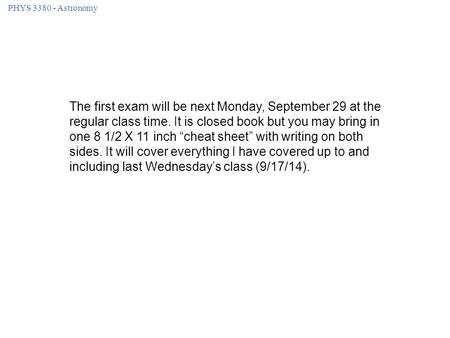 PHYS 3380 - Astronomy The first exam will be next Monday, September 29 at the regular class time. It is closed book but you may bring in one 8 1/2 X 11.
