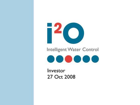 1 Investor 27 Oct 2008. 2 Overview i2O offers a solution to huge problem of water leakage Managed service with recurring revenue Seeking £4m to reach.