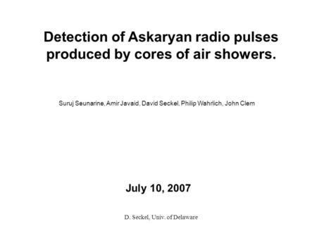 July 10, 2007 Detection of Askaryan radio pulses produced by cores of air showers. Suruj Seunarine, Amir Javaid, David Seckel, Philip Wahrlich, John Clem.