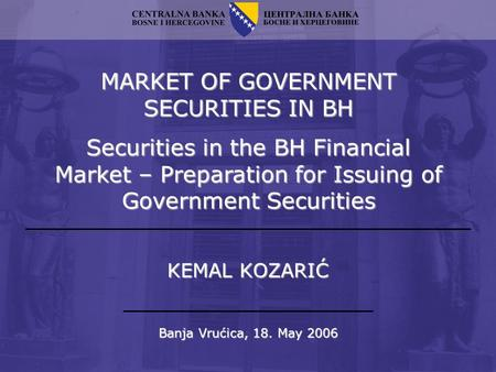MARKET OF GOVERNMENT SECURITIES IN BH Securities in the BH Financial Market – Preparation for Issuing of Government Securities Banja Vrućica, 18. May 2006.