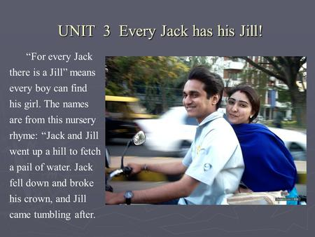 "UNIT 3 Every Jack has his Jill! UNIT 3 Every Jack has his Jill! ""For every Jack there is a Jill"" means every boy can find his girl. The names are from."