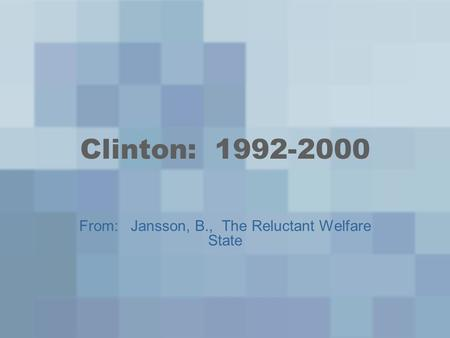 Clinton: 1992-2000 From: Jansson, B., The Reluctant Welfare State.