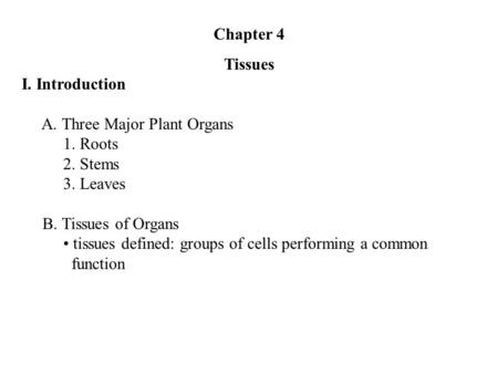 Chapter 4 Tissues I. Introduction A. Three Major Plant Organs 1. Roots