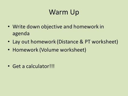 Warm Up Write down objective and homework in agenda Lay out homework (Distance & PT worksheet) Homework (Volume worksheet) Get a calculator!!!
