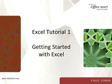 FIRST COURSE Excel Tutorial 1 Getting Started with Excel.