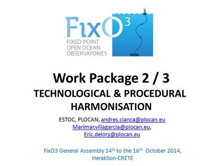 Work Package 2 / 3 TECHNOLOGICAL & PROCEDURAL HARMONISATION FixO3 General Assembly 14 th to the 16 th October 2014, Heraklion-CRETE ESTOC, PLOCAN,