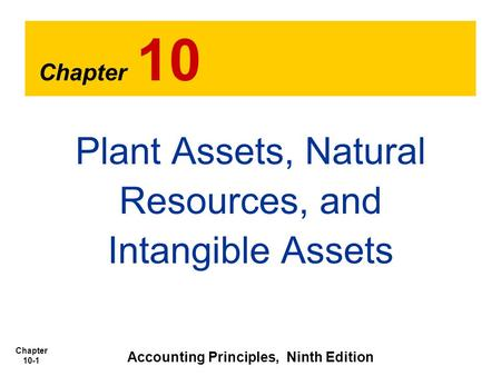 Chapter 10-1 Chapter 10 Plant Assets, Natural Resources, and Intangible Assets Accounting Principles, Ninth Edition.