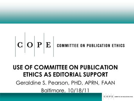 USE OF COMMITTEE ON PUBLICATION ETHICS AS EDITORIAL SUPPORT Geraldine S. Pearson, PHD, APRN, FAAN Baltimore, 10/18/11.