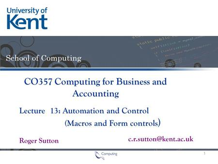Lecture Roger Sutton CO357 Computing for Business and Accounting 13: Automation and Control (Macros and Form controls ) 1.