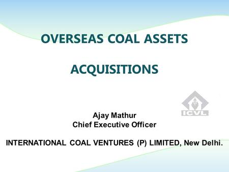 OVERSEAS COAL ASSETS ACQUISITIONS Ajay Mathur Chief Executive <strong>Officer</strong> INTERNATIONAL COAL VENTURES (P) LIMITED, New <strong>Delhi</strong>.
