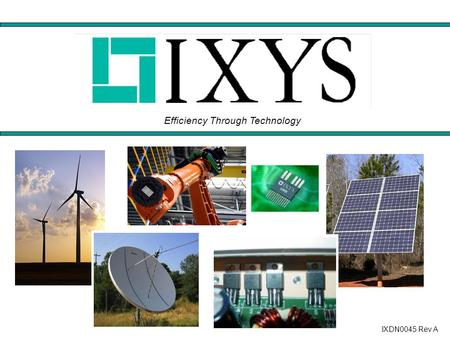 Efficiency Through Technology IXDN0045 Rev A. COMPANY OVERVIEW Industry Leader in Power Semiconductors Improving Power Conversion Efficiency NASDAQ: IXYS.