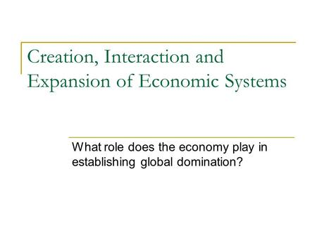 Creation, Interaction and Expansion of Economic Systems What role does the economy play in establishing global domination?