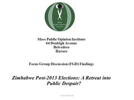 Mass Public Opinion Institute 64 Denbigh Avenue Belvedere Harare Focus Group Discussion (FGD) Findings Zimbabwe Post-2013 Elections: A Retreat into Public.