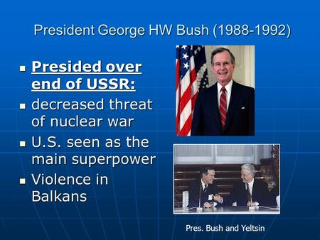 President George HW Bush (1988-1992) President George HW Bush (1988-1992) Presided over end of USSR: Presided over end of USSR: decreased threat of nuclear.
