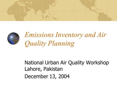 Emissions Inventory and Air Quality Planning National Urban Air Quality Workshop Lahore, Pakistan December 13, 2004.
